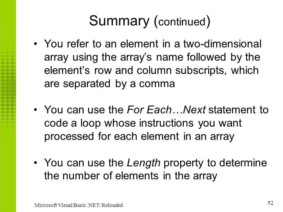 52 Microsoft Visual Basic.NET: Reloaded Summary ( continued ) You refer to an element in a two-dimensional array using the arrays name followed by the elements row and column subscripts, which are separated by a comma You can use the For Each…Next statement to code a loop whose instructions you want processed for each element in an array You can use the Length property to determine the number of elements in the array