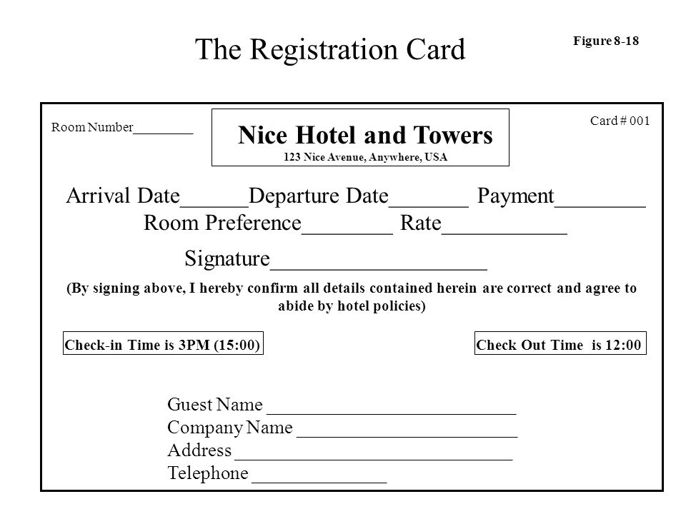 The Registration Card Nice Hotel and Towers 123 Nice Avenue, Anywhere, USA Guest Name __________________________ Company Name _______________________ Address _____________________________ Telephone ______________ Arrival Date______Departure Date_______Payment________ Room Preference________ Rate___________ Signature___________________ (By signing above, I hereby confirm all details contained herein are correct and agree to abide by hotel policies) Card # 001 Check-in Time is 3PM (15:00) Check Out Time is 12:00 Room Number_________ Figure 8-18