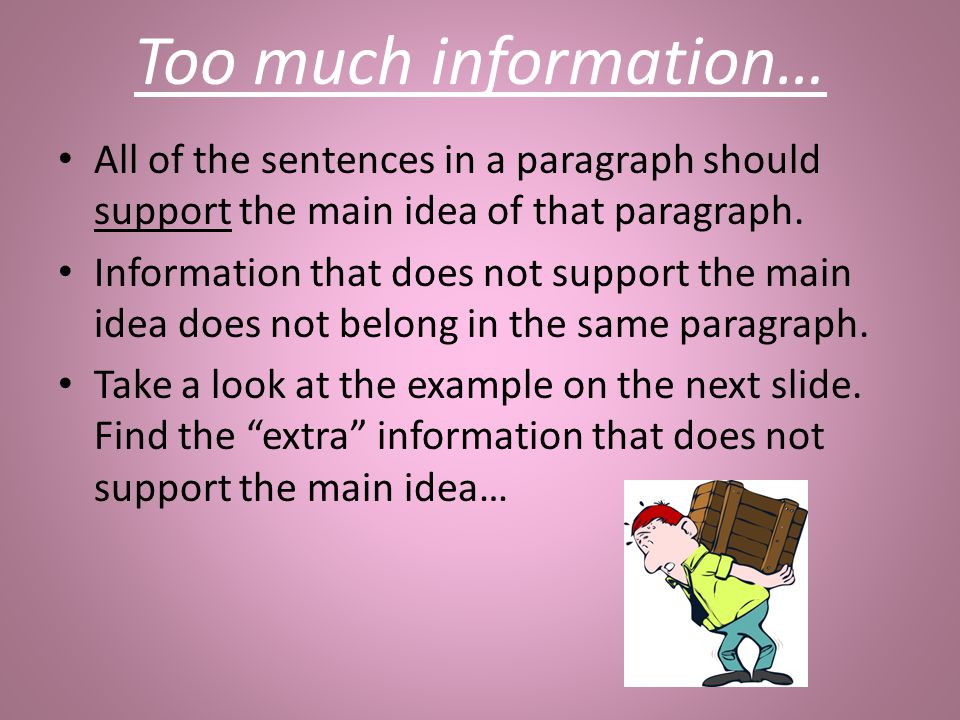 Too much information… All of the sentences in a paragraph should support the main idea of that paragraph. Information that does not support the main i