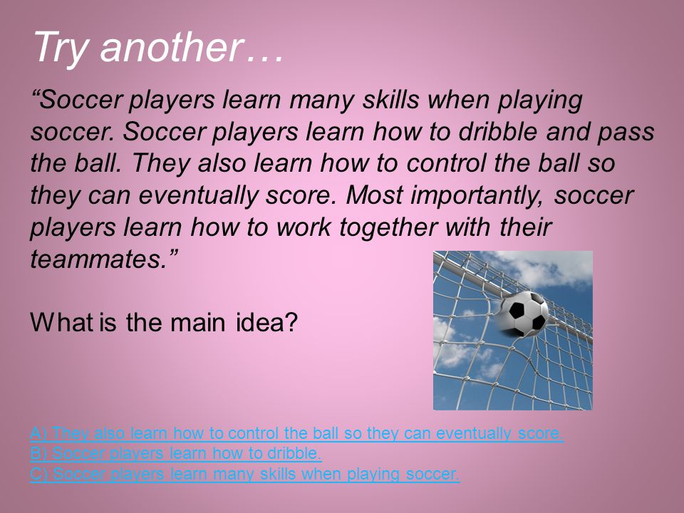 Try another… Soccer players learn many skills when playing soccer. Soccer players learn how to dribble and pass the ball. They also learn how to contr