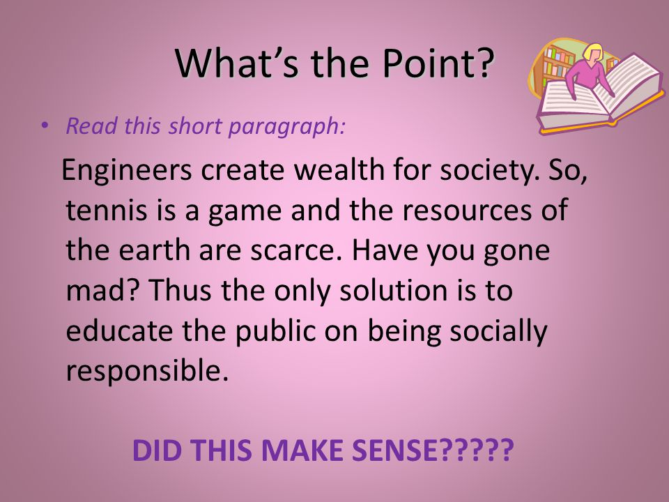 Whats the Point? Read this short paragraph: Engineers create wealth for society. So, tennis is a game and the resources of the earth are scarce. Have