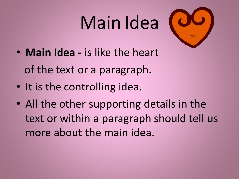 Main Idea Main Idea - is like the heart of the text or a paragraph. It is the controlling idea. All the other supporting details in the text or within