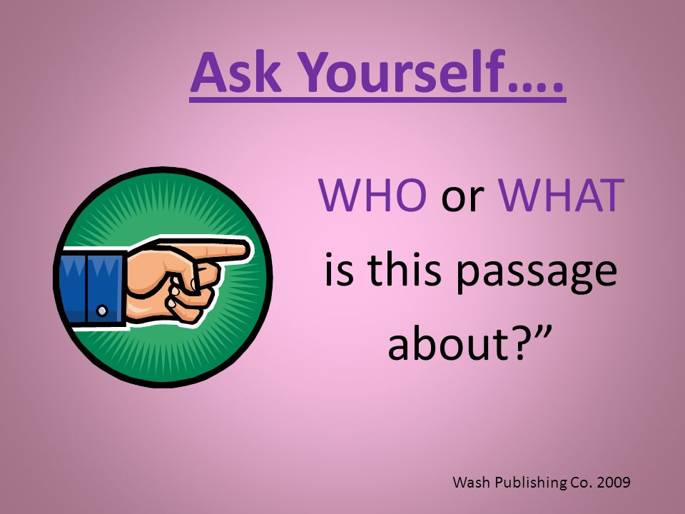 Ask Yourself…. WHO or WHAT is this passage about? Wash Publishing Co. 2009