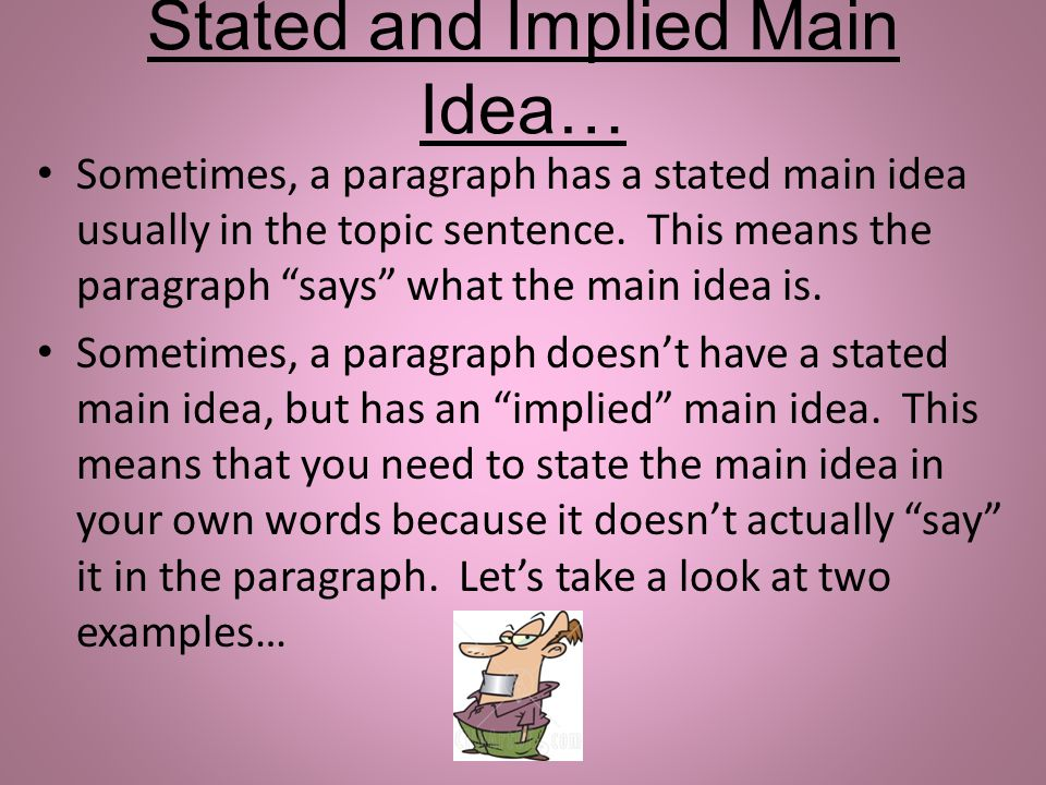 Stated and Implied Main Idea… Sometimes, a paragraph has a stated main idea usually in the topic sentence. This means the paragraph says what the main