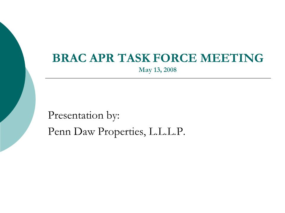 BRAC APR TASK FORCE MEETING May 13, 2008 Presentation by: Penn Daw Properties, L.L.L.P.