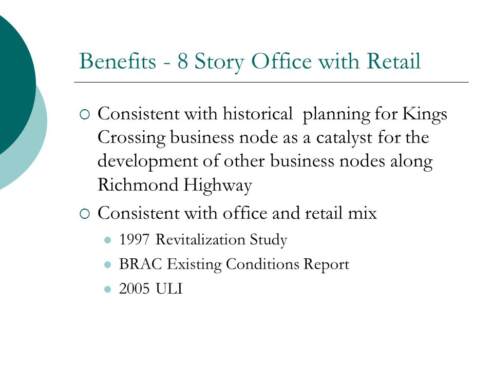 Benefits - 8 Story Office with Retail Consistent with historical planning for Kings Crossing business node as a catalyst for the development of other business nodes along Richmond Highway Consistent with office and retail mix 1997 Revitalization Study BRAC Existing Conditions Report 2005 ULI