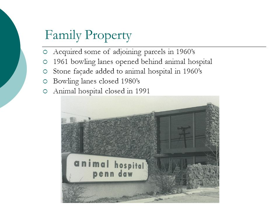 Family Property Acquired some of adjoining parcels in 1960s 1961 bowling lanes opened behind animal hospital Stone façade added to animal hospital in 1960s Bowling lanes closed 1980s Animal hospital closed in 1991