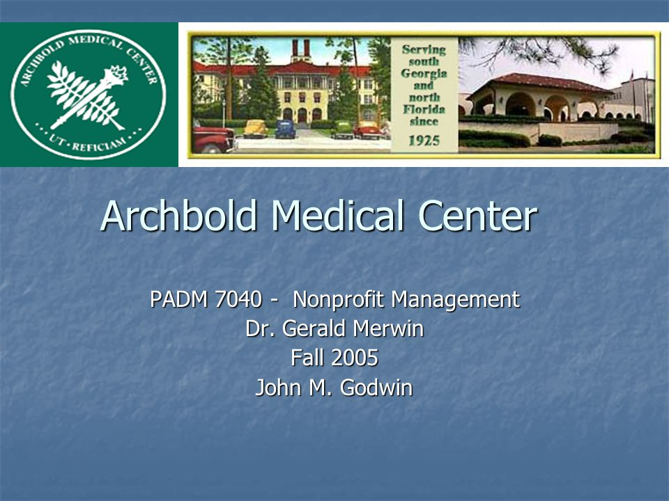 Archbold Medical Center PADM 7040 - Nonprofit Management Dr. Gerald Merwin Fall 2005 John M. Godwin