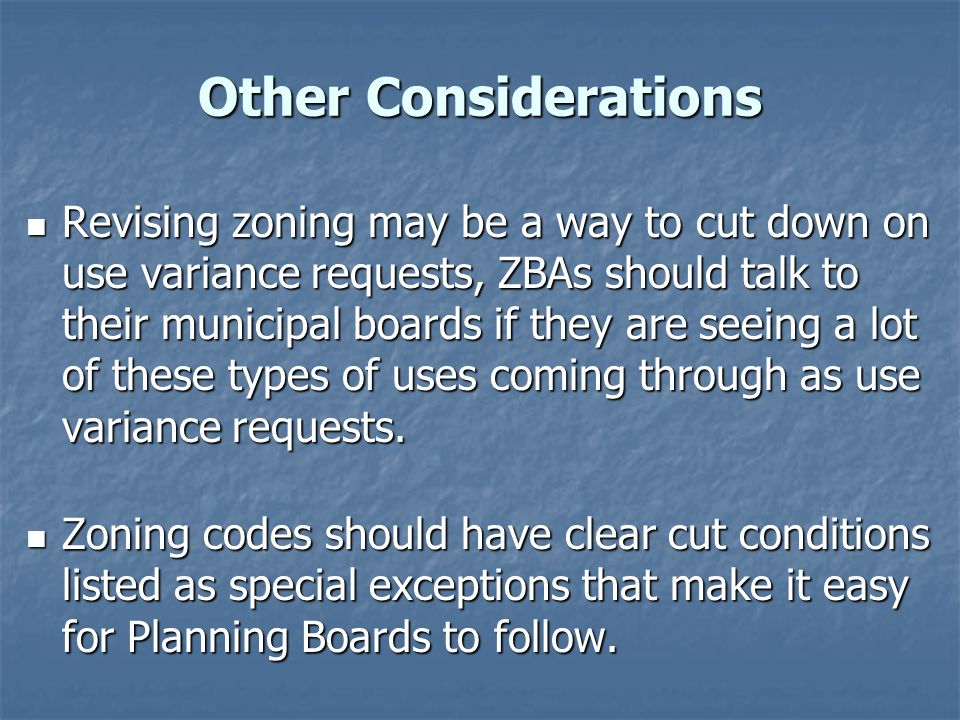 Other Considerations Revising zoning may be a way to cut down on use variance requests, ZBAs should talk to their municipal boards if they are seeing