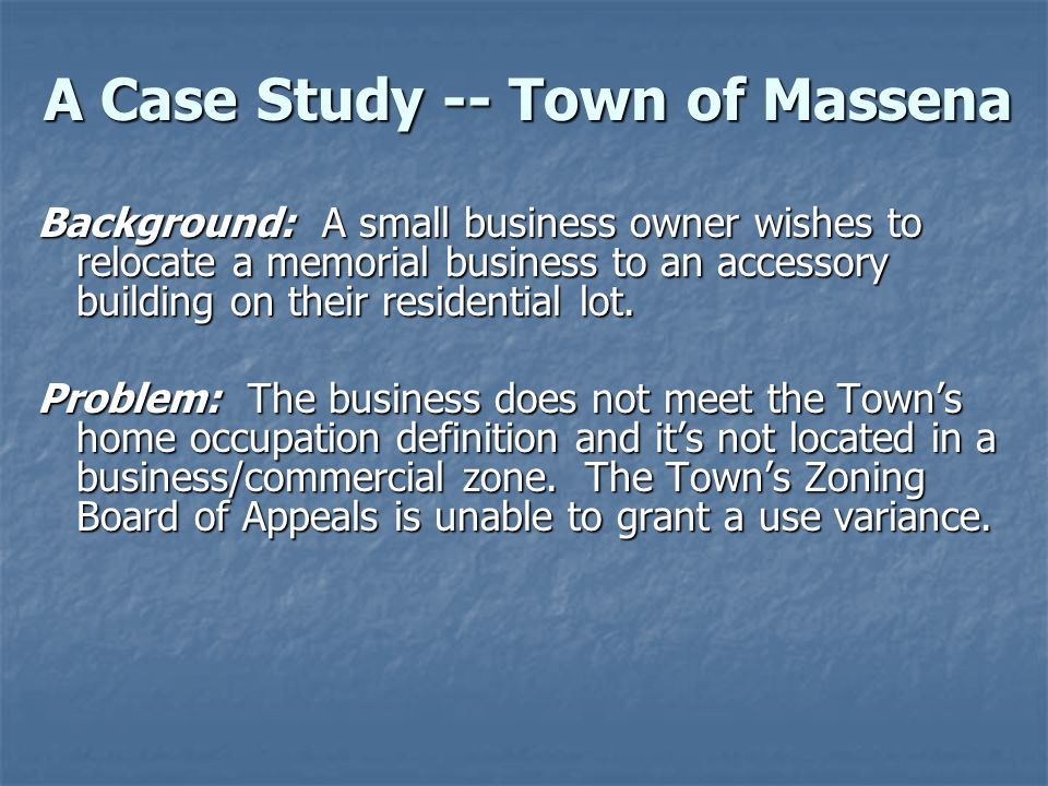 A Case Study -- Town of Massena Background: A small business owner wishes to relocate a memorial business to an accessory building on their residential lot.