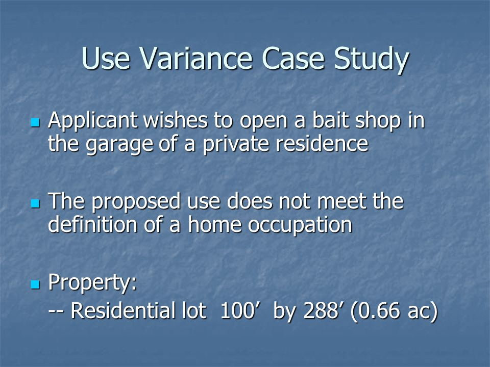 Use Variance Case Study Applicant wishes to open a bait shop in the garage of a private residence Applicant wishes to open a bait shop in the garage of a private residence The proposed use does not meet the definition of a home occupation The proposed use does not meet the definition of a home occupation Property: Property: -- Residential lot 100 by 288 (0.66 ac)