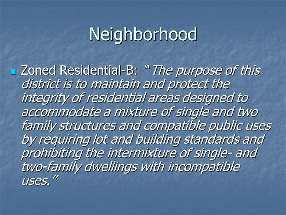 Neighborhood Zoned Residential-B: The purpose of this district is to maintain and protect the integrity of residential areas designed to accommodate a mixture of single and two family structures and compatible public uses by requiring lot and building standards and prohibiting the intermixture of single- and two-family dwellings with incompatible uses.