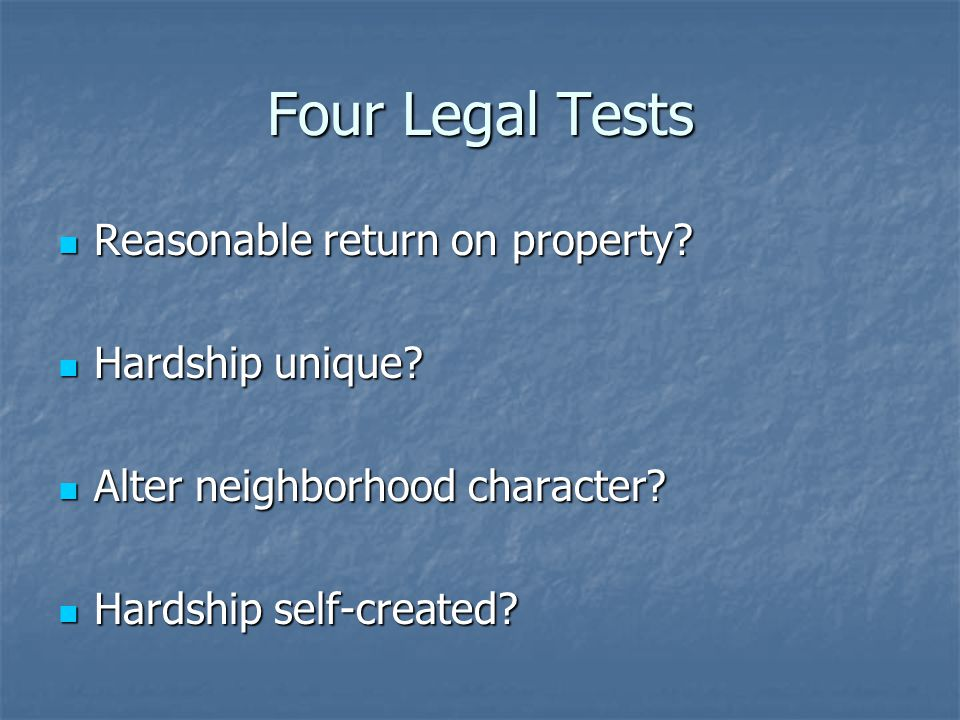 Four Legal Tests Reasonable return on property? Reasonable return on property? Hardship unique? Hardship unique? Alter neighborhood character? Alter n