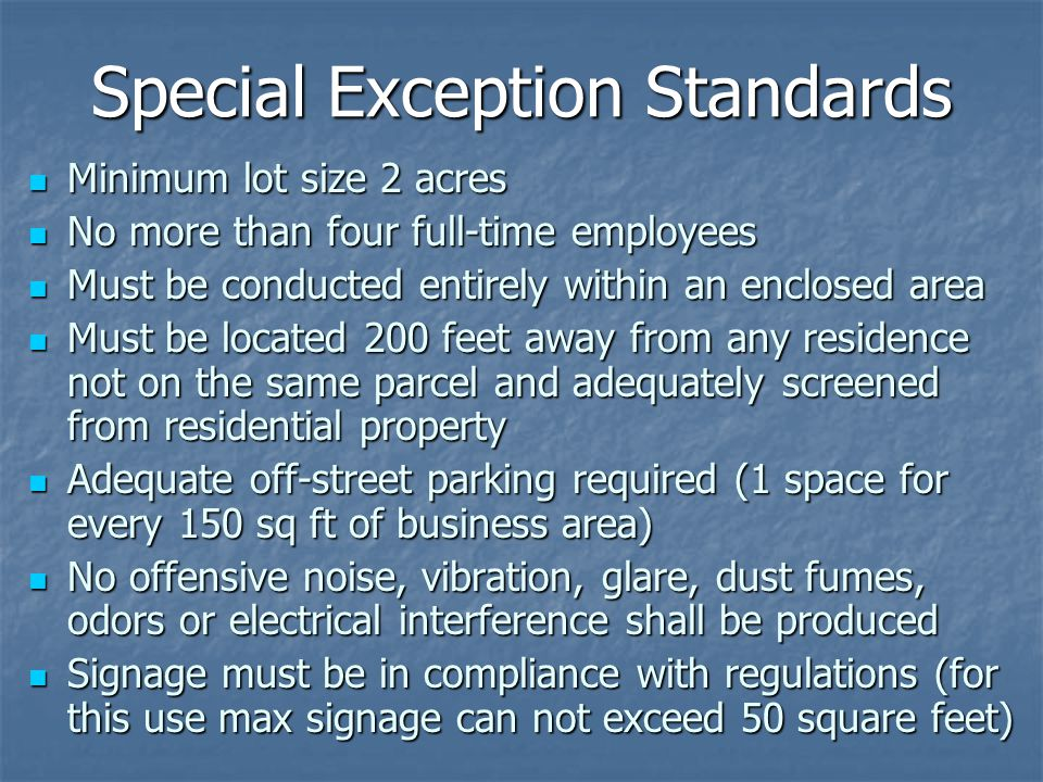 Special Exception Standards Minimum lot size 2 acres Minimum lot size 2 acres No more than four full-time employees No more than four full-time employees Must be conducted entirely within an enclosed area Must be conducted entirely within an enclosed area Must be located 200 feet away from any residence not on the same parcel and adequately screened from residential property Must be located 200 feet away from any residence not on the same parcel and adequately screened from residential property Adequate off-street parking required (1 space for every 150 sq ft of business area) Adequate off-street parking required (1 space for every 150 sq ft of business area) No offensive noise, vibration, glare, dust fumes, odors or electrical interference shall be produced No offensive noise, vibration, glare, dust fumes, odors or electrical interference shall be produced Signage must be in compliance with regulations (for this use max signage can not exceed 50 square feet) Signage must be in compliance with regulations (for this use max signage can not exceed 50 square feet)