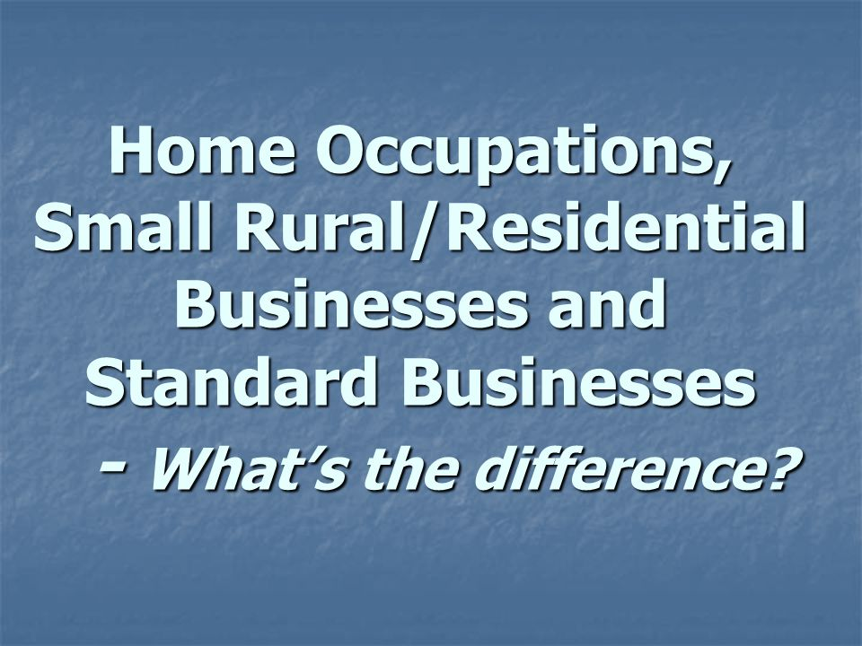 Home Occupations, Small Rural/Residential Businesses and Standard Businesses - Whats the difference