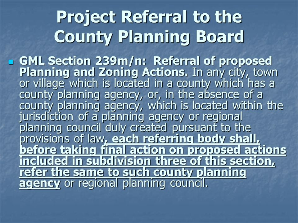 Project Referral to the County Planning Board GML Section 239m/n: Referral of proposed Planning and Zoning Actions. In any city, town or village which