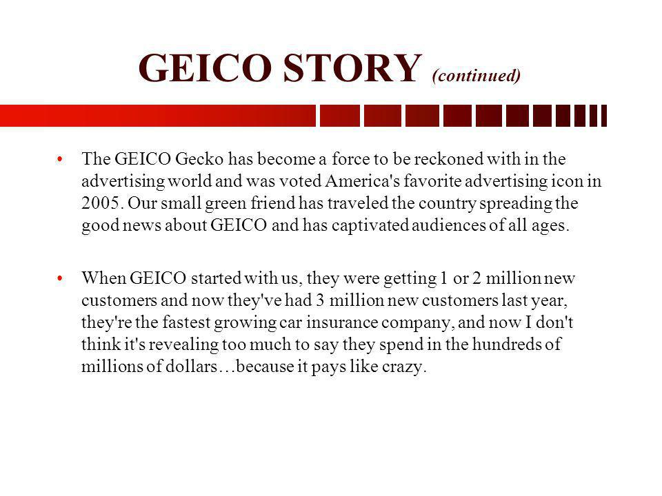 GEICO STORY (continued) The GEICO Gecko has become a force to be reckoned with in the advertising world and was voted America's favorite advertising i