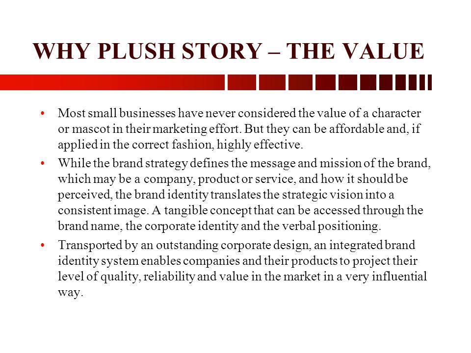 WHY PLUSH STORY – THE VALUE Most small businesses have never considered the value of a character or mascot in their marketing effort. But they can be