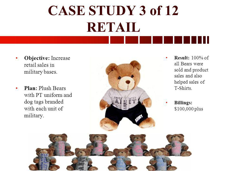 CASE STUDY 3 of 12 RETAIL Result: 100% of all Bears were sold and product sales and also helped sales of T-Shirts. Billings: $100,000 plus Objective: