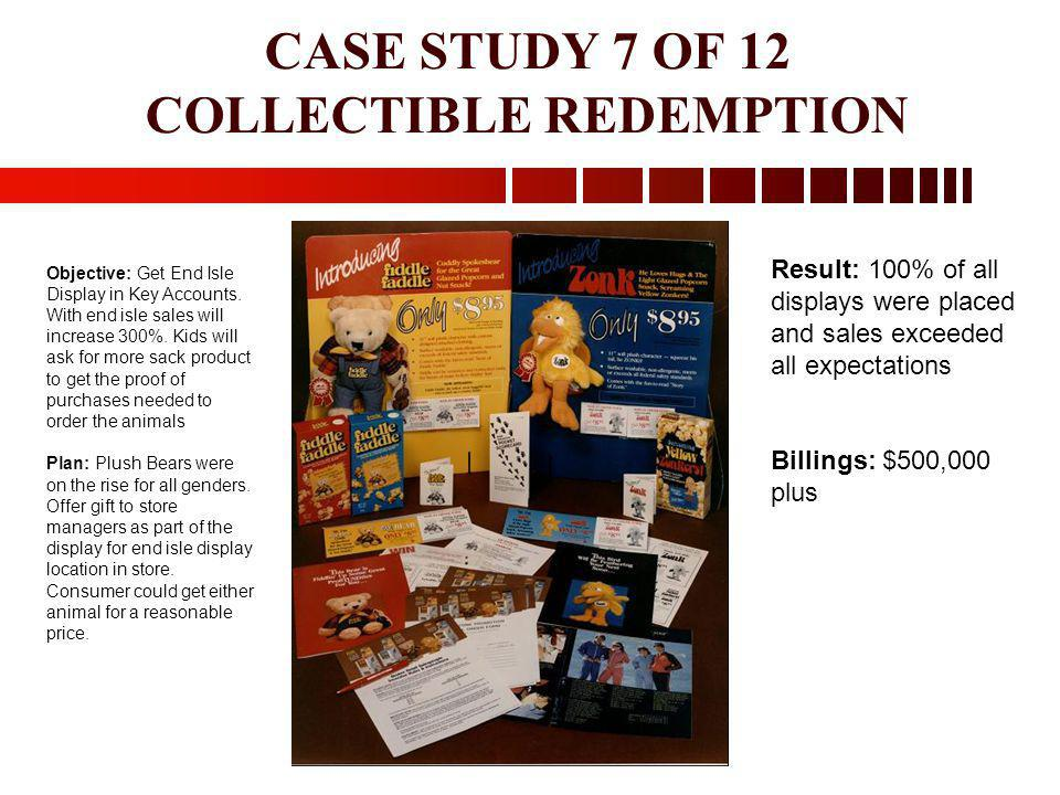 CASE STUDY 7 OF 12 COLLECTIBLE REDEMPTION Objective: Get End Isle Display in Key Accounts. With end isle sales will increase 300%. Kids will ask for m