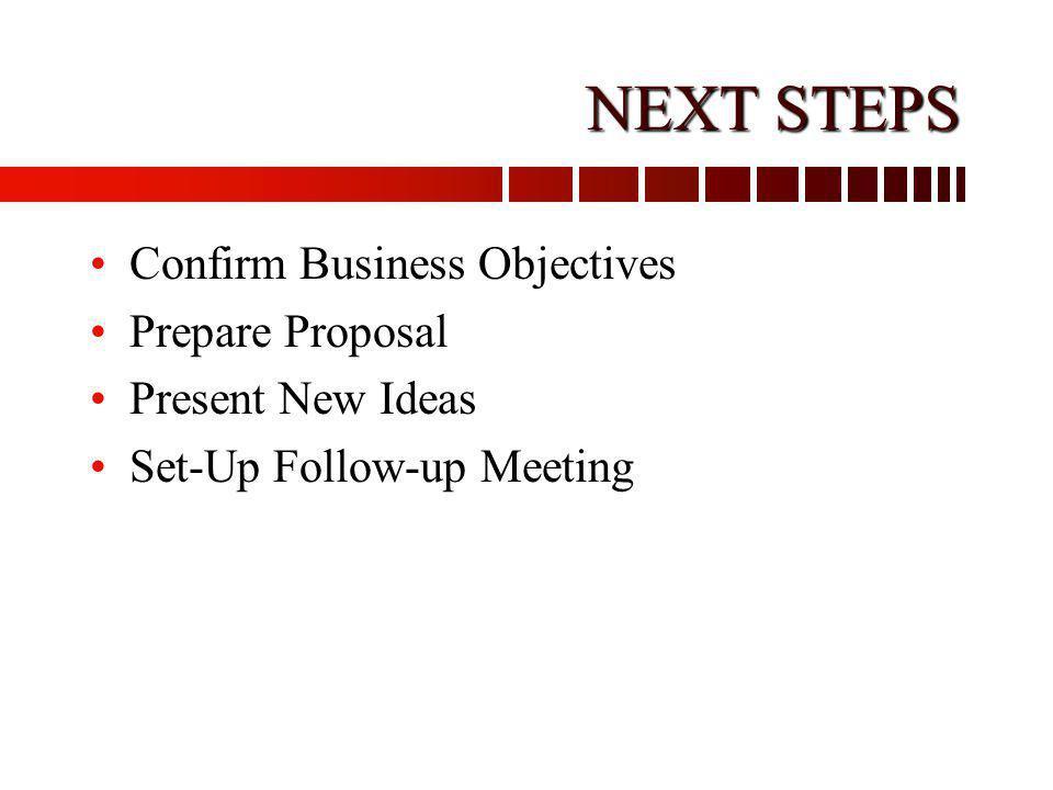 NEXT STEPS Confirm Business Objectives Prepare Proposal Present New Ideas Set-Up Follow-up Meeting