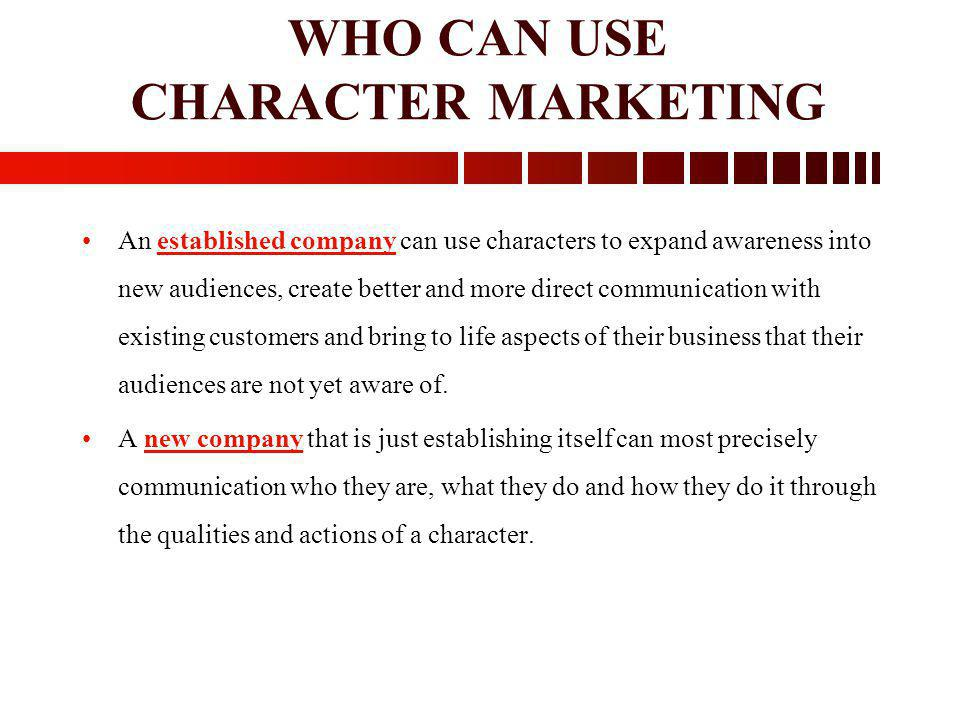 WHO CAN USE CHARACTER MARKETING An established company can use characters to expand awareness into new audiences, create better and more direct commun