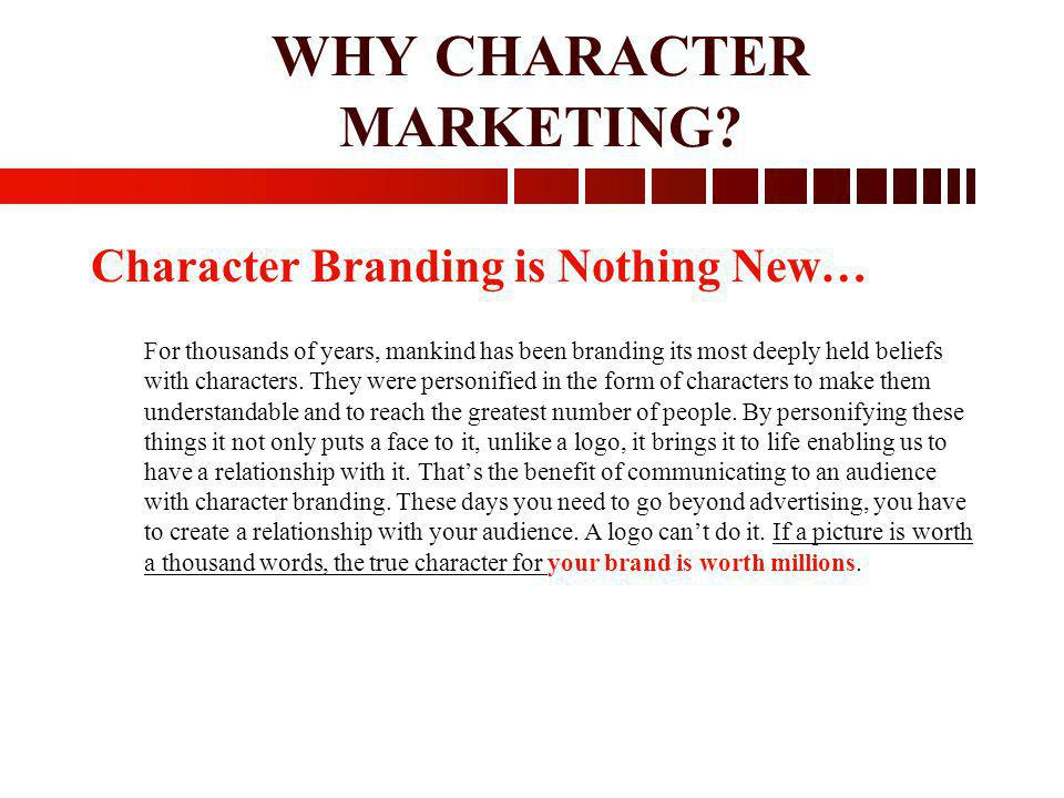 WHY CHARACTER MARKETING? Character Branding is Nothing New… For thousands of years, mankind has been branding its most deeply held beliefs with charac