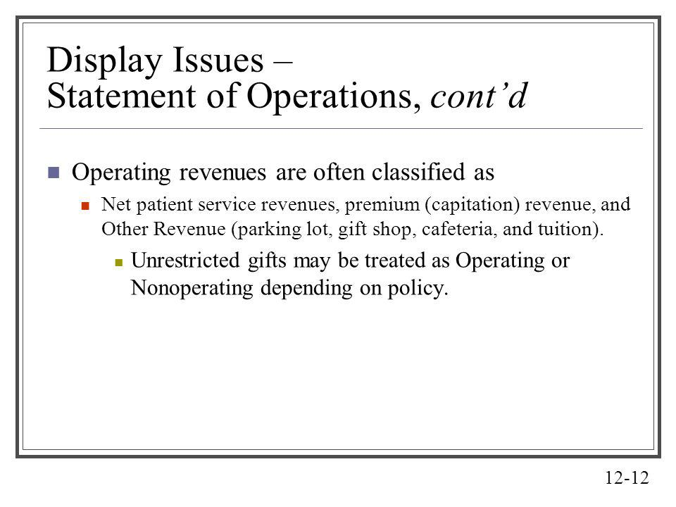 12-12 Display Issues – Statement of Operations, contd Operating revenues are often classified as Net patient service revenues, premium (capitation) re