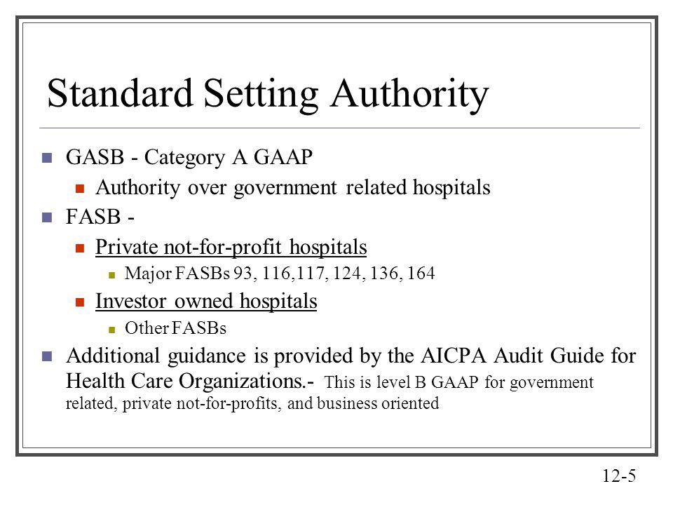 12-5 Standard Setting Authority GASB - Category A GAAP Authority over government related hospitals FASB - Private not-for-profit hospitals Major FASBs