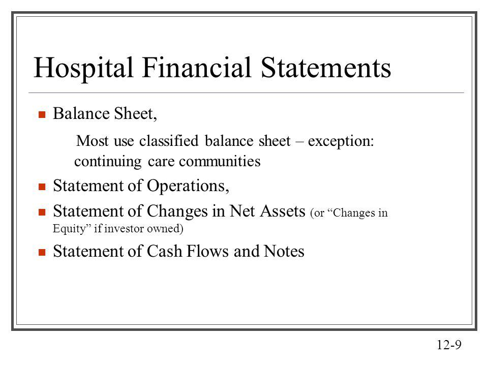 12-9 Hospital Financial Statements Balance Sheet, Most use classified balance sheet – exception: continuing care communities Statement of Operations,