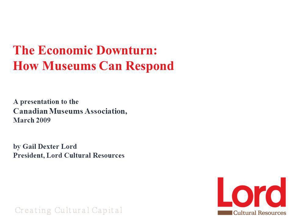 A presentation to the Canadian Museums Association, March 2009 by Gail Dexter Lord President, Lord Cultural Resources The Economic Downturn: How Museu