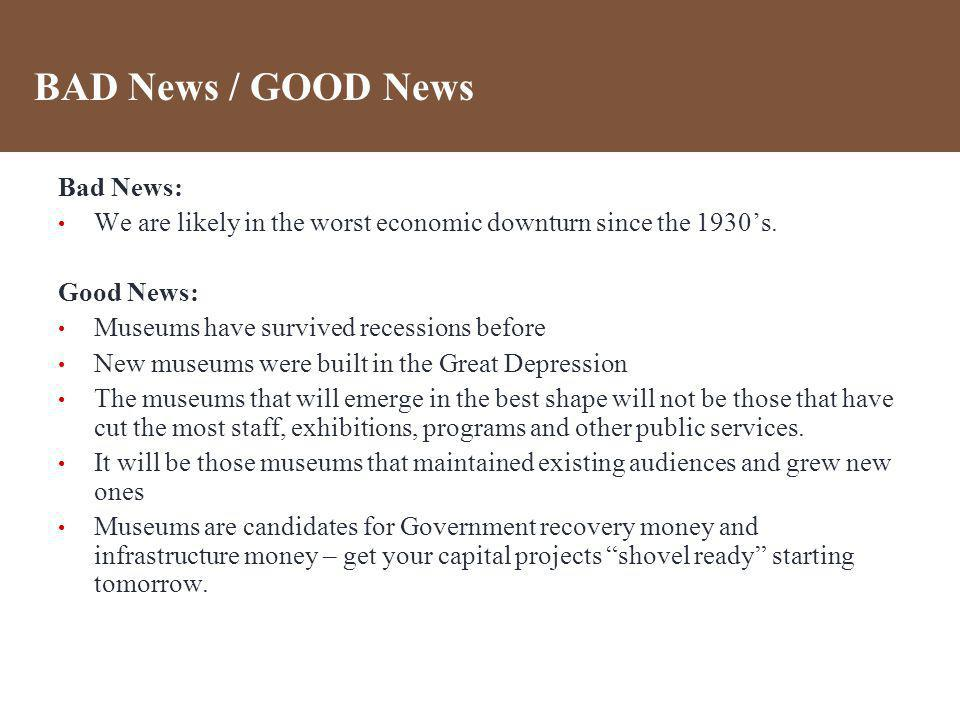 BAD News / GOOD News Bad News: We are likely in the worst economic downturn since the 1930s. Good News: Museums have survived recessions before New mu