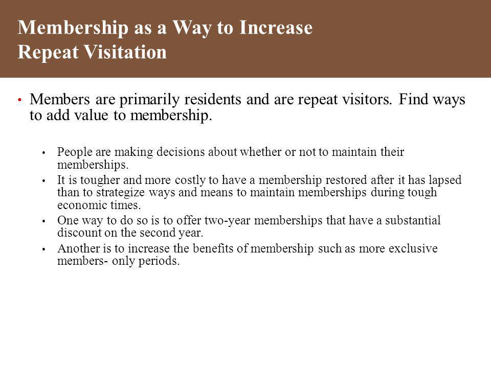 Members are primarily residents and are repeat visitors. Find ways to add value to membership. People are making decisions about whether or not to mai