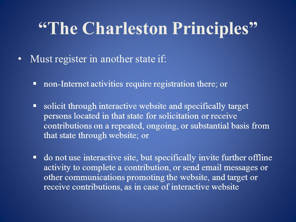 The Charleston Principles Must register in another state if: non-Internet activities require registration there; or solicit through interactive website and specifically target persons located in that state for solicitation or receive contributions on a repeated, ongoing, or substantial basis from that state through website; or do not use interactive site, but specifically invite further offline activity to complete a contribution, or send email messages or other communications promoting the website, and target or receive contributions, as in case of interactive website