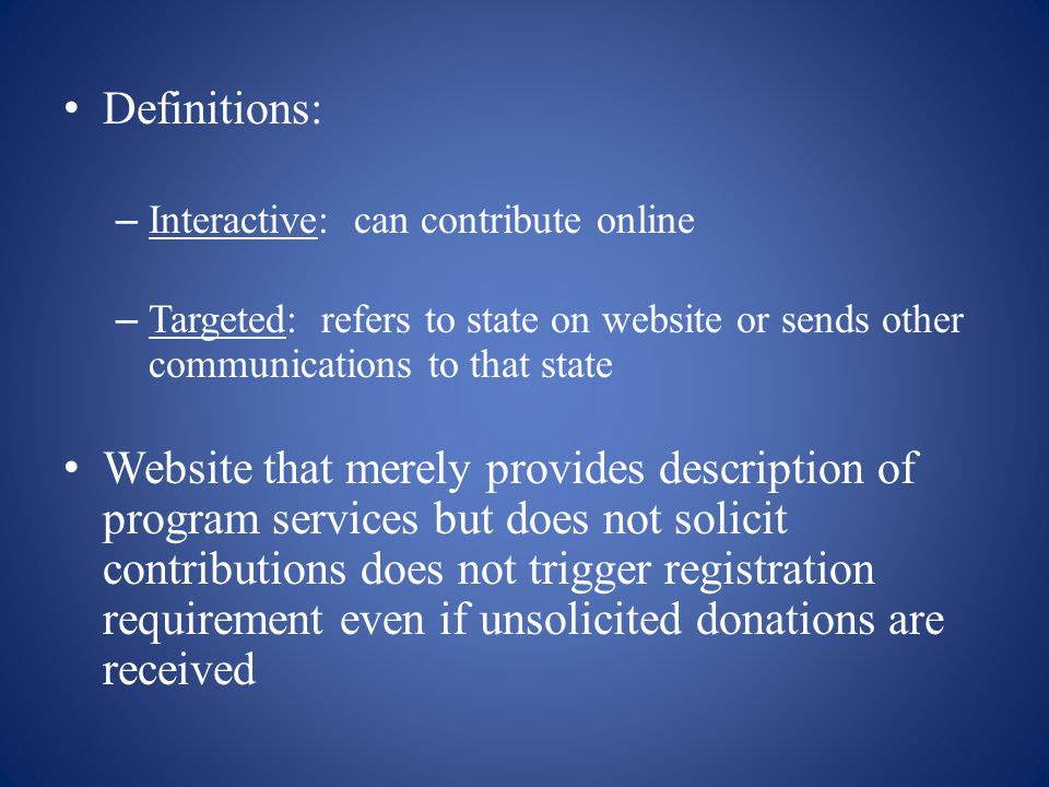 Definitions: – Interactive: can contribute online – Targeted: refers to state on website or sends other communications to that state Website that merely provides description of program services but does not solicit contributions does not trigger registration requirement even if unsolicited donations are received