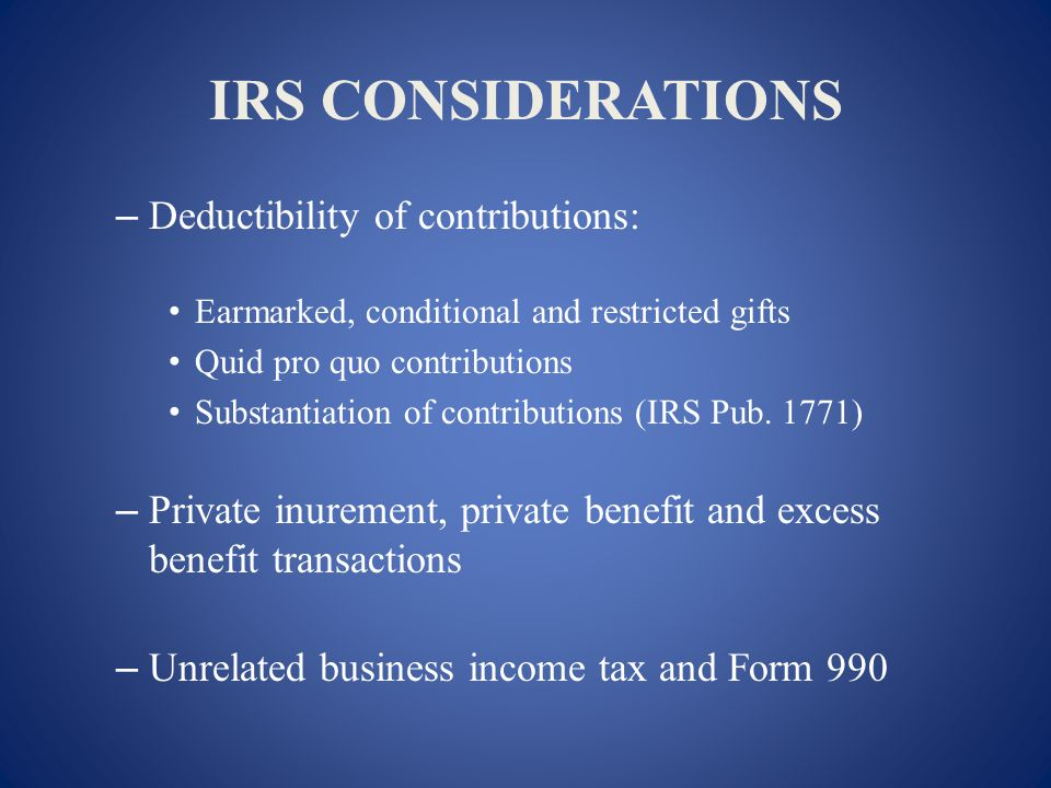 IRS CONSIDERATIONS – Deductibility of contributions: Earmarked, conditional and restricted gifts Quid pro quo contributions Substantiation of contributions (IRS Pub.