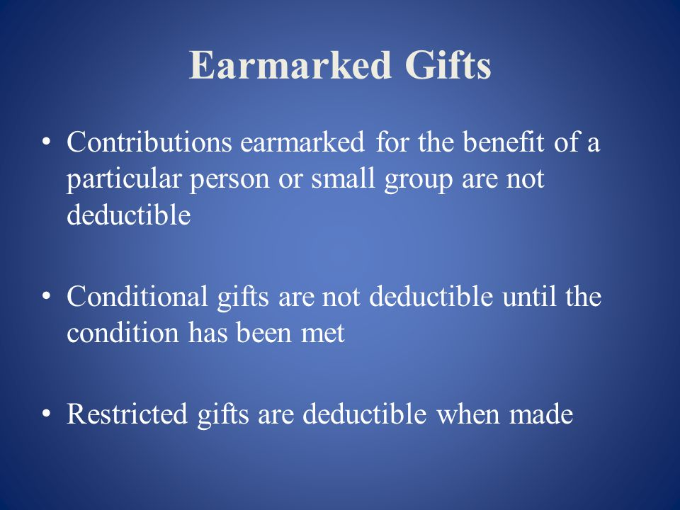 Earmarked Gifts Contributions earmarked for the benefit of a particular person or small group are not deductible Conditional gifts are not deductible until the condition has been met Restricted gifts are deductible when made