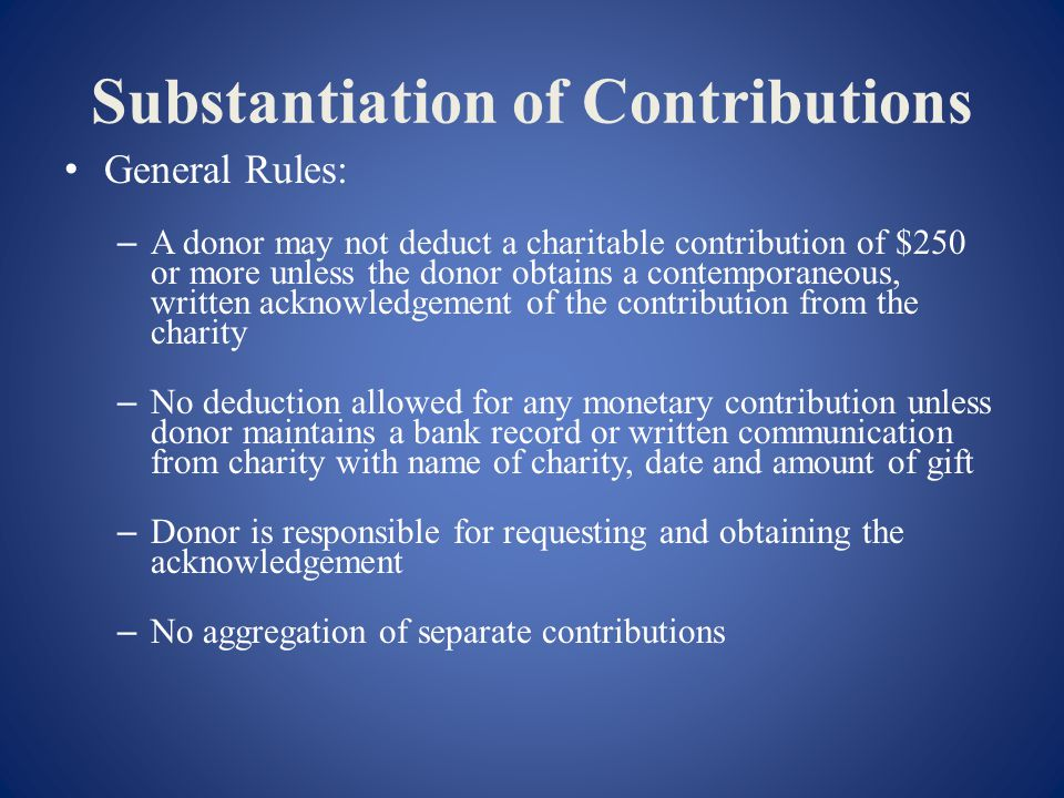 Substantiation of Contributions General Rules: – A donor may not deduct a charitable contribution of $250 or more unless the donor obtains a contemporaneous, written acknowledgement of the contribution from the charity – No deduction allowed for any monetary contribution unless donor maintains a bank record or written communication from charity with name of charity, date and amount of gift – Donor is responsible for requesting and obtaining the acknowledgement – No aggregation of separate contributions