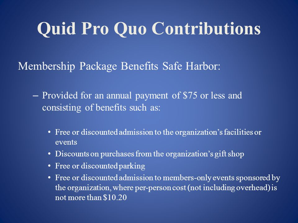 Quid Pro Quo Contributions Membership Package Benefits Safe Harbor: – Provided for an annual payment of $75 or less and consisting of benefits such as: Free or discounted admission to the organizations facilities or events Discounts on purchases from the organizations gift shop Free or discounted parking Free or discounted admission to members-only events sponsored by the organization, where per-person cost (not including overhead) is not more than $10.20