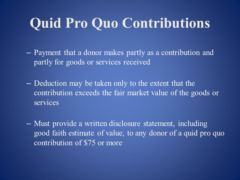 Quid Pro Quo Contributions – Payment that a donor makes partly as a contribution and partly for goods or services received – Deduction may be taken only to the extent that the contribution exceeds the fair market value of the goods or services – Must provide a written disclosure statement, including good faith estimate of value, to any donor of a quid pro quo contribution of $75 or more