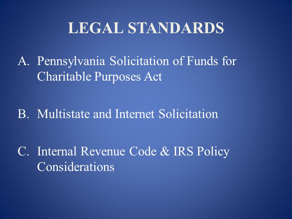LEGAL STANDARDS A.Pennsylvania Solicitation of Funds for Charitable Purposes Act B.Multistate and Internet Solicitation C.Internal Revenue Code & IRS Policy Considerations