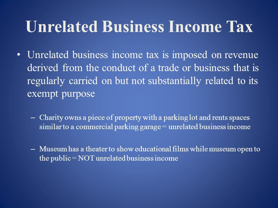 Unrelated Business Income Tax Unrelated business income tax is imposed on revenue derived from the conduct of a trade or business that is regularly carried on but not substantially related to its exempt purpose – Charity owns a piece of property with a parking lot and rents spaces similar to a commercial parking garage = unrelated business income – Museum has a theater to show educational films while museum open to the public = NOT unrelated business income