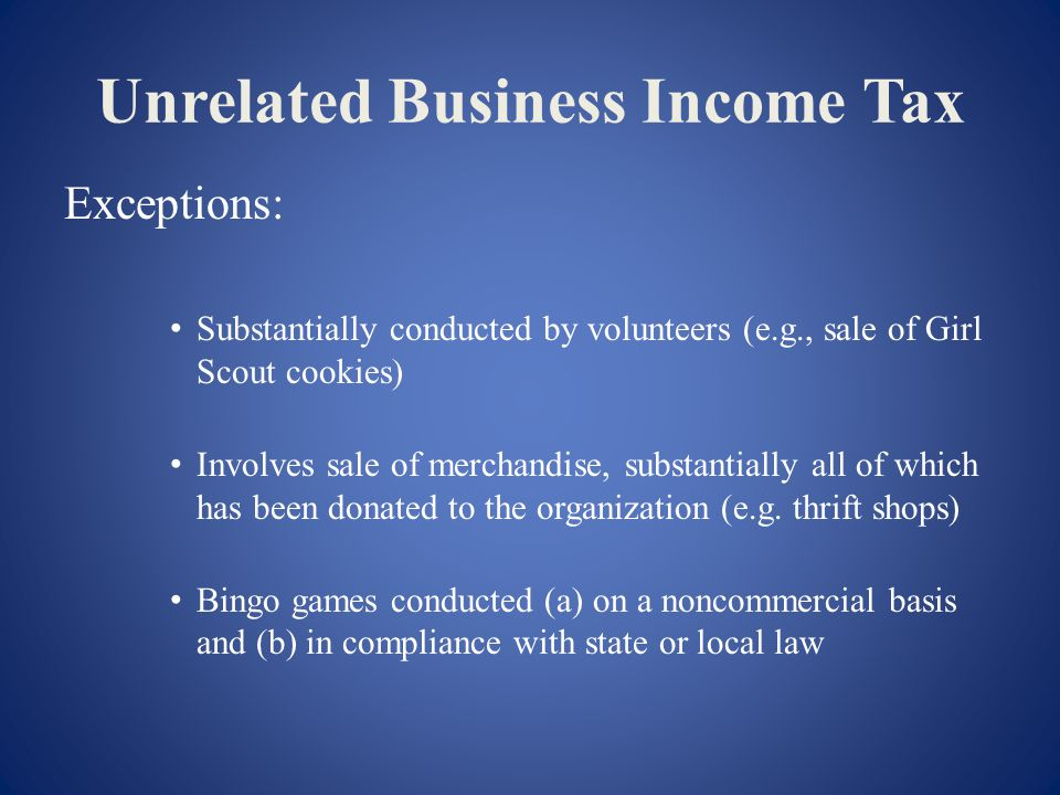 Unrelated Business Income Tax Exceptions: Substantially conducted by volunteers (e.g., sale of Girl Scout cookies) Involves sale of merchandise, substantially all of which has been donated to the organization (e.g.