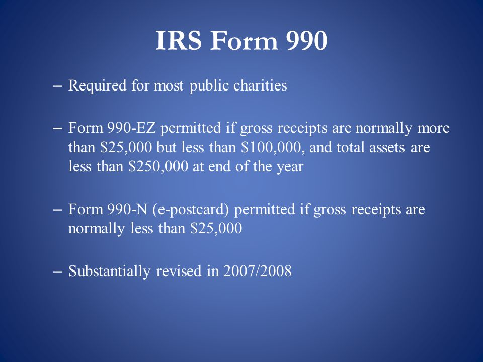 – Required for most public charities – Form 990-EZ permitted if gross receipts are normally more than $25,000 but less than $100,000, and total assets are less than $250,000 at end of the year – Form 990-N (e-postcard) permitted if gross receipts are normally less than $25,000 – Substantially revised in 2007/2008 IRS Form 990
