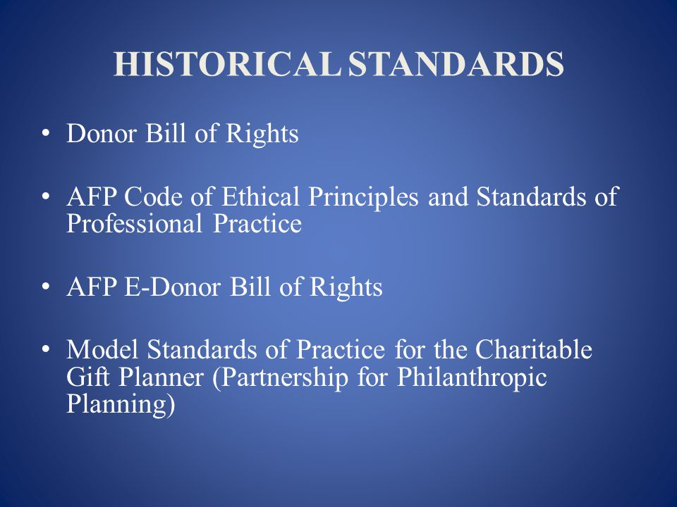 HISTORICAL STANDARDS Donor Bill of Rights AFP Code of Ethical Principles and Standards of Professional Practice AFP E-Donor Bill of Rights Model Standards of Practice for the Charitable Gift Planner (Partnership for Philanthropic Planning)