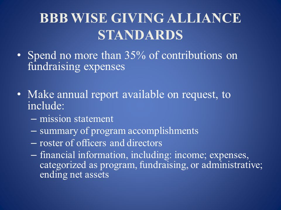 BBB WISE GIVING ALLIANCE STANDARDS Spend no more than 35% of contributions on fundraising expenses Make annual report available on request, to include: – mission statement – summary of program accomplishments – roster of officers and directors – financial information, including: income; expenses, categorized as program, fundraising, or administrative; ending net assets
