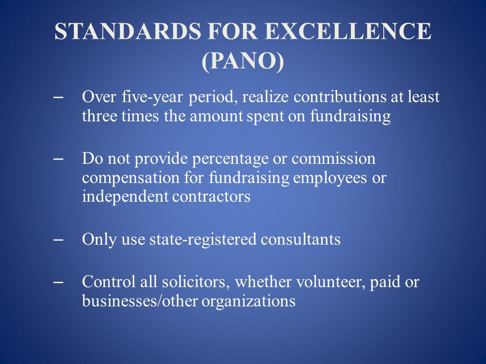 STANDARDS FOR EXCELLENCE (PANO) – Over five-year period, realize contributions at least three times the amount spent on fundraising – Do not provide percentage or commission compensation for fundraising employees or independent contractors – Only use state-registered consultants – Control all solicitors, whether volunteer, paid or businesses/other organizations