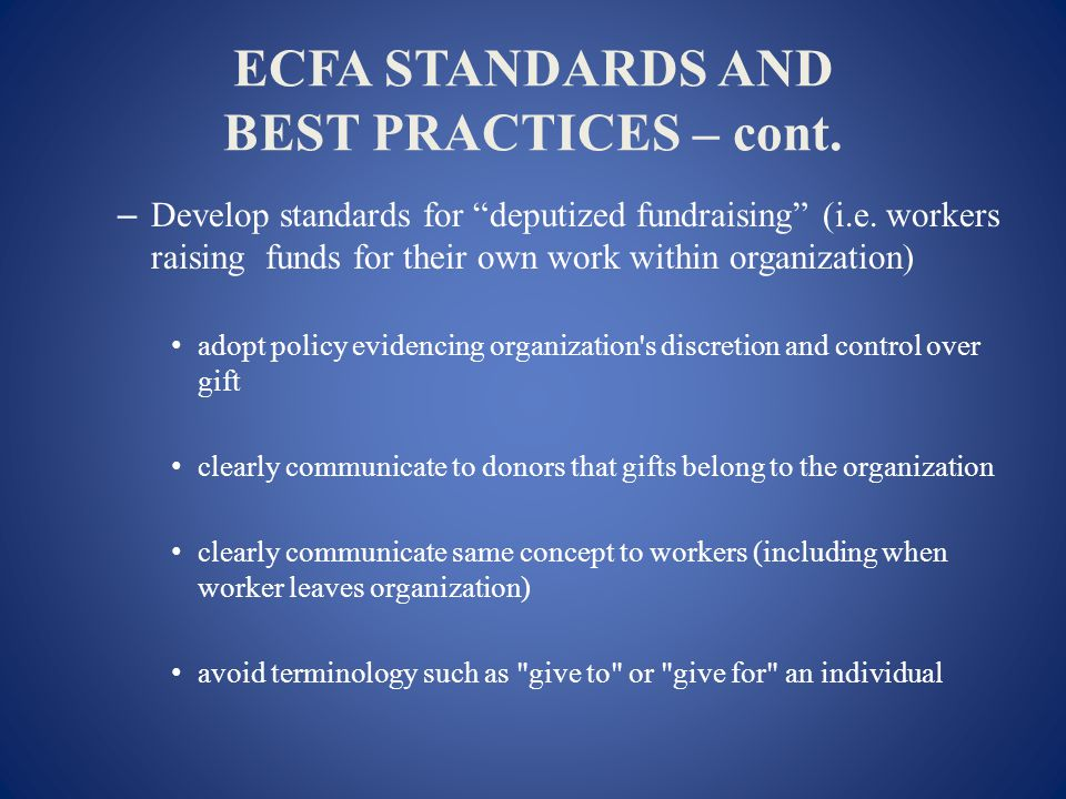 ECFA STANDARDS AND BEST PRACTICES – cont. – Develop standards for deputized fundraising (i.e.