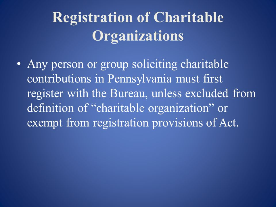 Registration of Charitable Organizations Any person or group soliciting charitable contributions in Pennsylvania must first register with the Bureau, unless excluded from definition of charitable organization or exempt from registration provisions of Act.