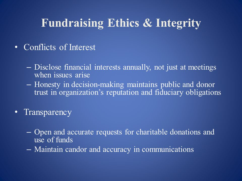 Fundraising Ethics & Integrity Conflicts of Interest – Disclose financial interests annually, not just at meetings when issues arise – Honesty in decision-making maintains public and donor trust in organizations reputation and fiduciary obligations Transparency – Open and accurate requests for charitable donations and use of funds – Maintain candor and accuracy in communications